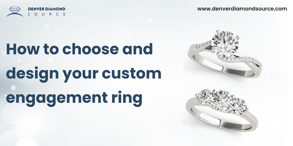 How to choose and design your custom engagement ring